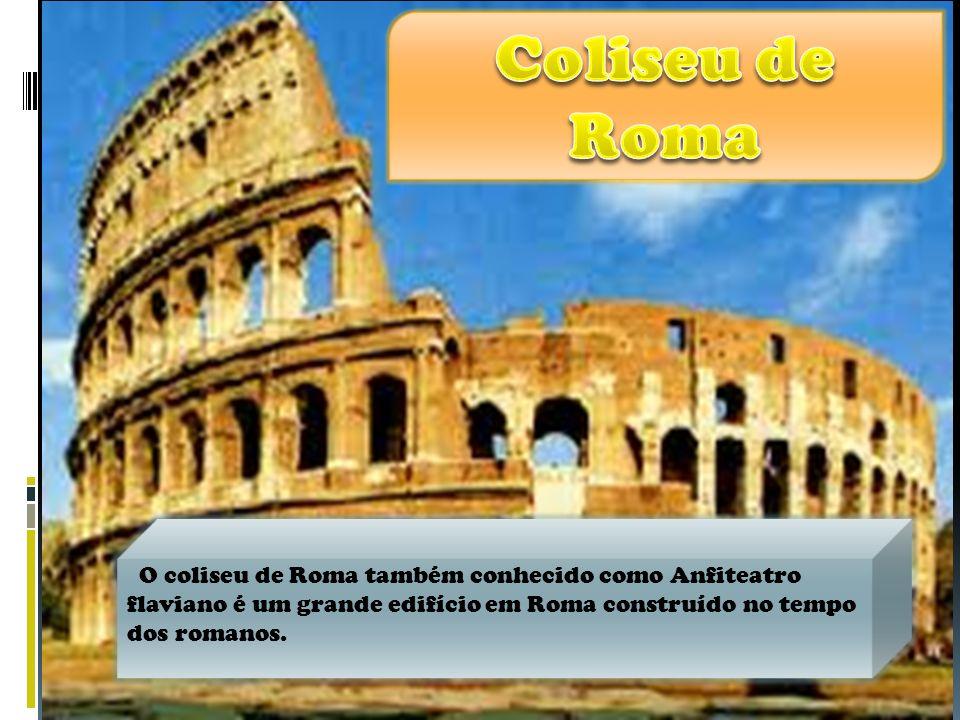 Coliseu de Roma O coliseu de Roma também conhecido como Anfiteatro flaviano é um grande edifício em Roma construído no tempo dos romanos.