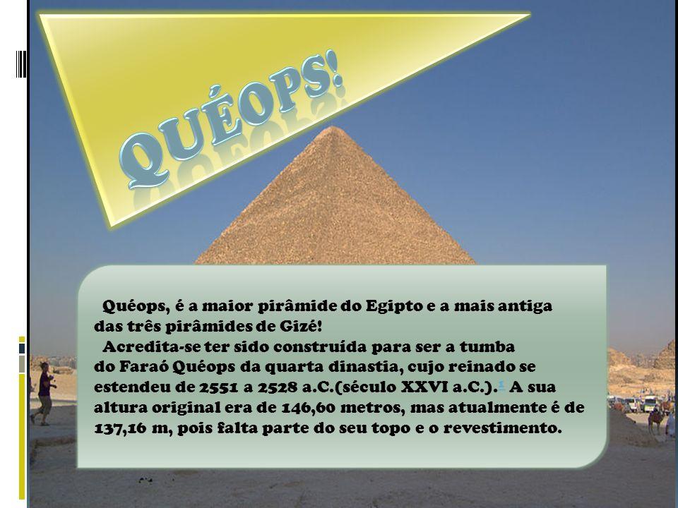 Quéops! Quéops, é a maior pirâmide do Egipto e a mais antiga das três pirâmides de Gizé!
