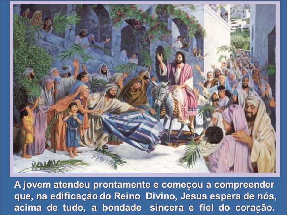 A jovem atendeu prontamente e começou a compreender que, na edificação do Reino Divino, Jesus espera de nós, acima de tudo, a bondade sincera e fiel do coração.