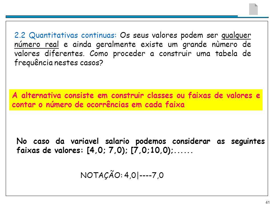 2.2 Quantitativas continuas: Os seus valores podem ser qualquer número real e ainda geralmente existe um grande nùmero de valores diferentes. Como proceder a construir uma tabela de frequência nestes casos