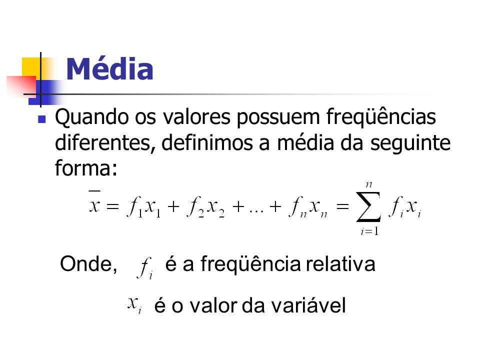 Média Quando os valores possuem freqüências diferentes, definimos a média da seguinte forma: Onde, é a freqüência relativa.