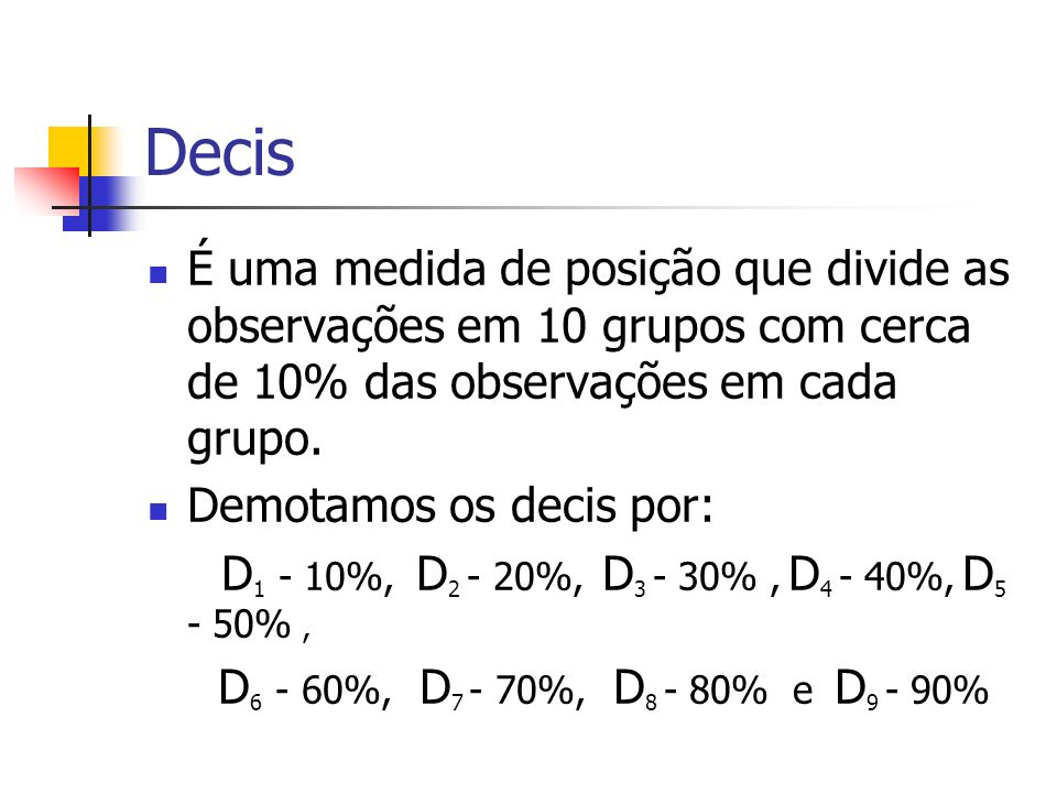 Decis É uma medida de posição que divide as observações em 10 grupos com cerca de 10% das observações em cada grupo.