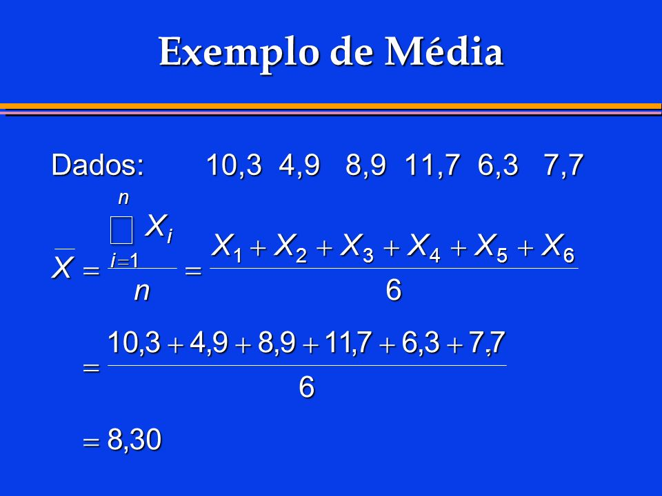 å Exemplo de Média Dados: 10,3 4,9 8,9 11,7 6,3 7,7 X X + X + X + X +