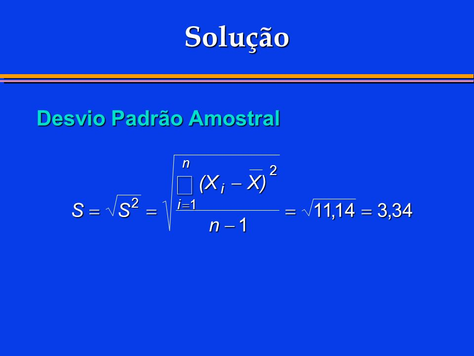 Solução å Desvio Padrão Amostral (X - X) S = S = = 11 , 14 = 3 , 34 n