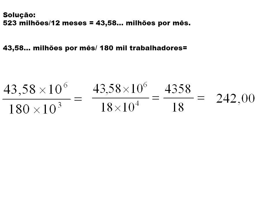 Solução: 523 milhões/12 meses = 43,58... milhões por mês.