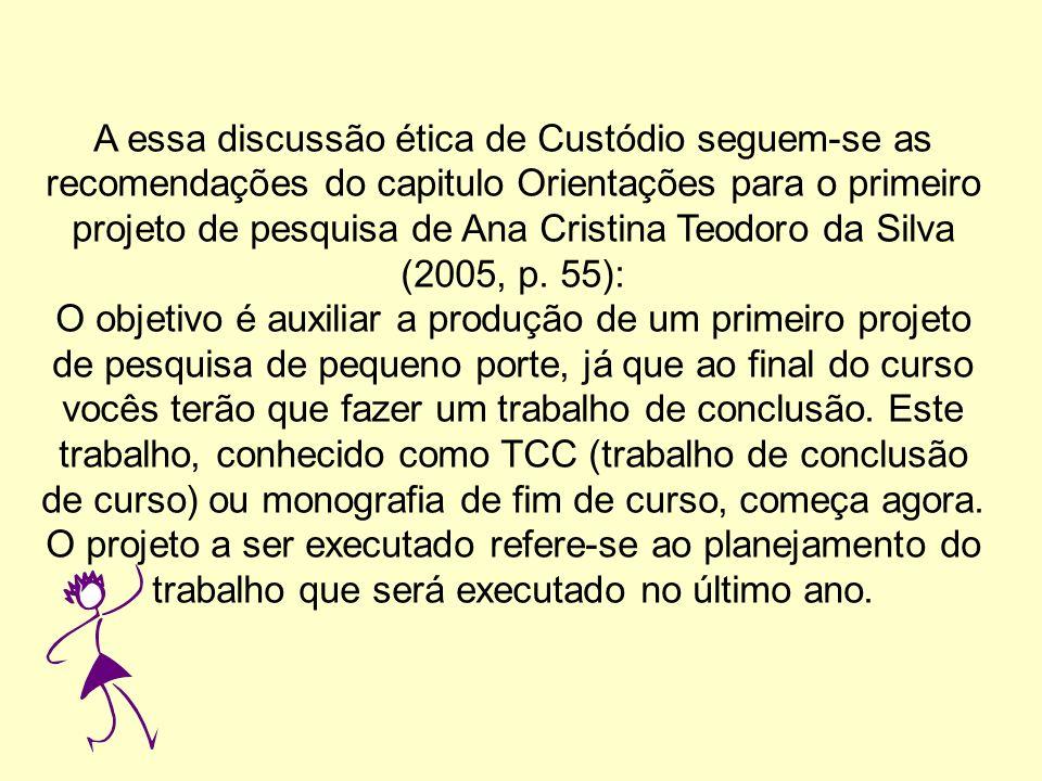 A essa discussão ética de Custódio seguem-se as recomendações do capitulo Orientações para o primeiro projeto de pesquisa de Ana Cristina Teodoro da Silva (2005, p. 55):