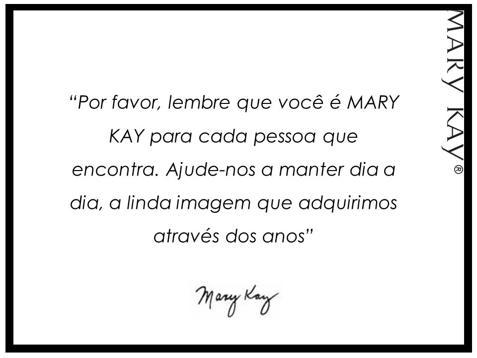 Por favor, lembre que você é MARY KAY para cada pessoa que encontra