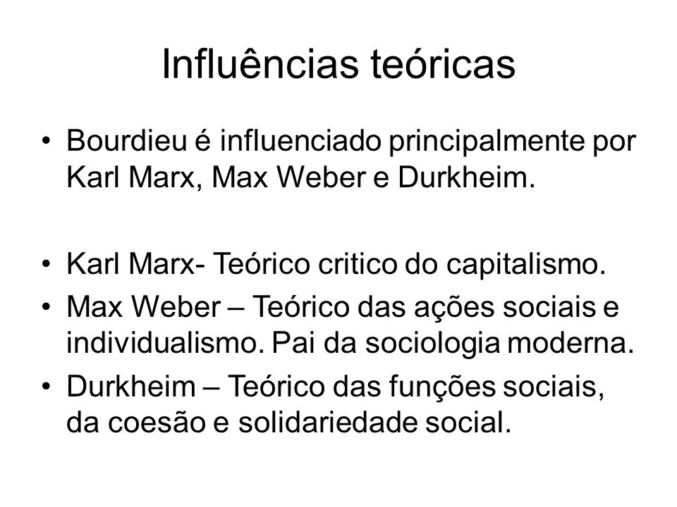 Influências teóricas Bourdieu é influenciado principalmente por Karl Marx, Max Weber e Durkheim. Karl Marx- Teórico critico do capitalismo.