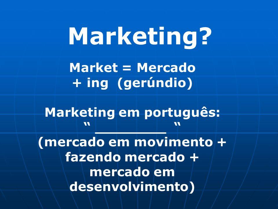 Marketing Market = Mercado + ing (gerúndio) Marketing em português: