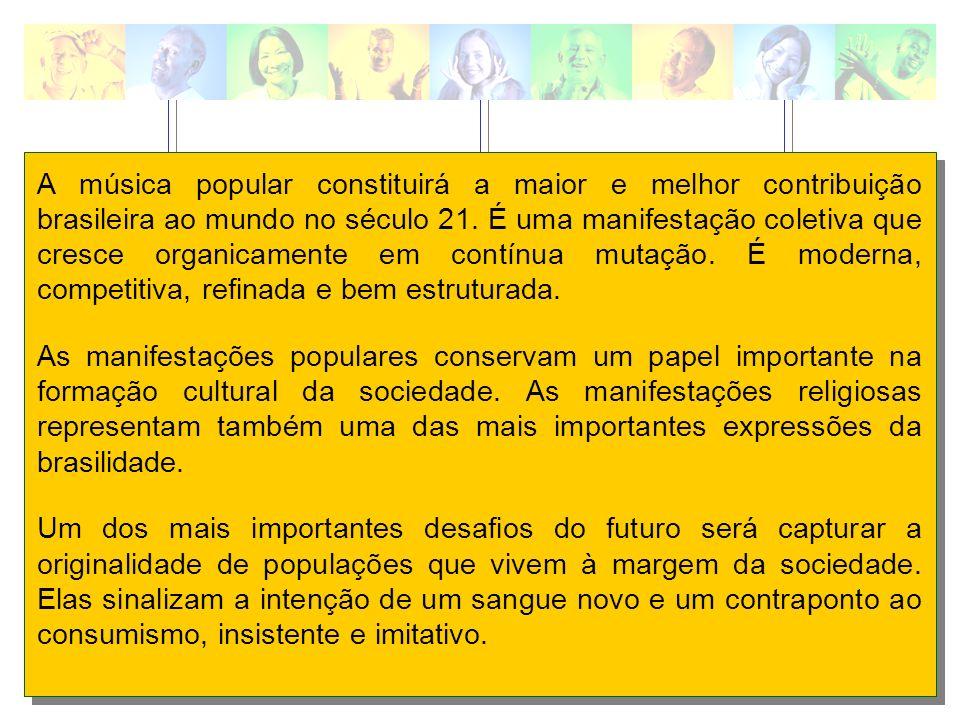 A música popular constituirá a maior e melhor contribuição brasileira ao mundo no século 21. É uma manifestação coletiva que cresce organicamente em contínua mutação. É moderna, competitiva, refinada e bem estruturada.