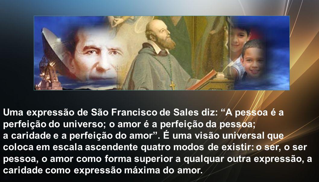 Uma expressão de São Francisco de Sales diz: A pessoa é a perfeição do universo; o amor é a perfeição da pessoa; a caridade e a perfeição do amor .