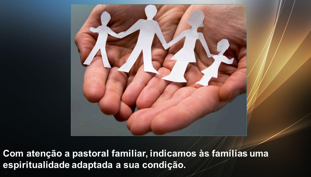 Com atenção a pastoral familiar, indicamos às famílias uma espiritualidade adaptada a sua condição.