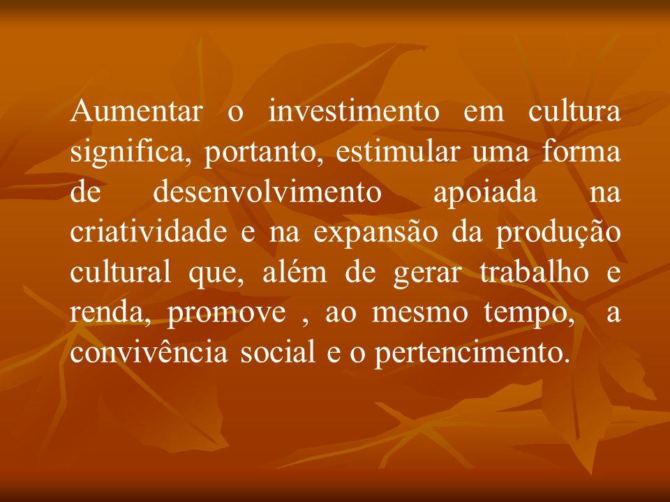 Aumentar o investimento em cultura significa, portanto, estimular uma forma de desenvolvimento apoiada na criatividade e na expansão da produção cultural que, além de gerar trabalho e renda, promove , ao mesmo tempo, a convivência social e o pertencimento.