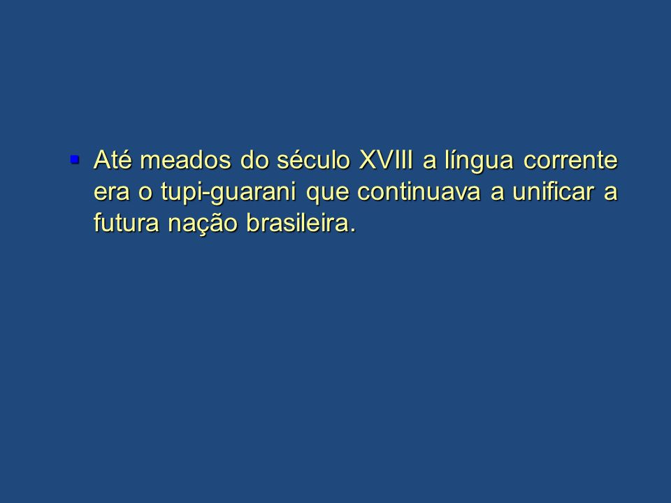Até meados do século XVIII a língua corrente era o tupi-guarani que continuava a unificar a futura nação brasileira.
