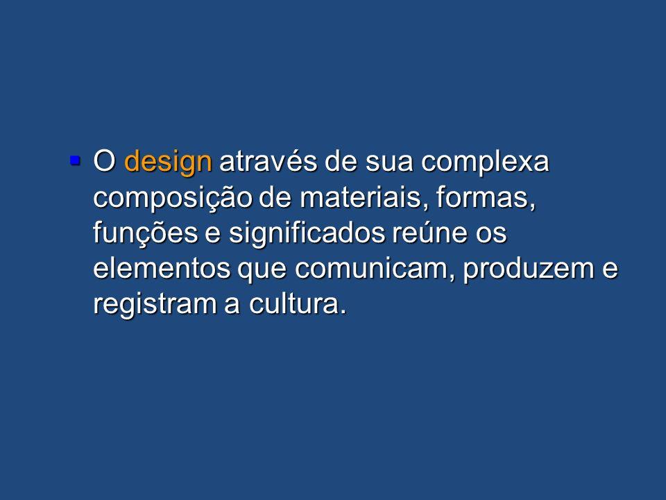 O design através de sua complexa composição de materiais, formas, funções e significados reúne os elementos que comunicam, produzem e registram a cultura.