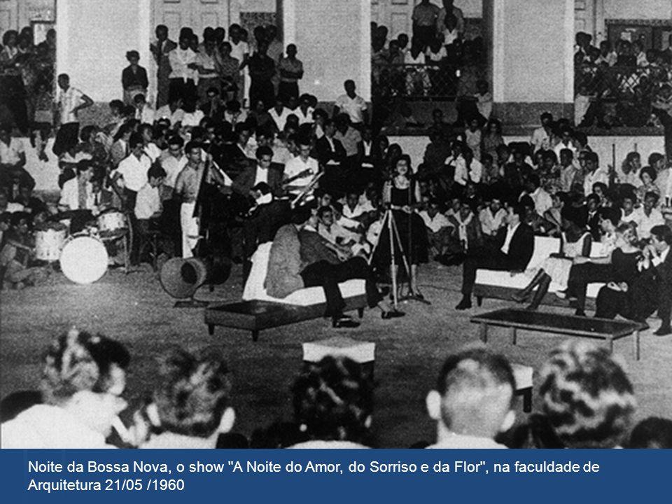 Noite da Bossa Nova, o show A Noite do Amor, do Sorriso e da Flor , na faculdade de Arquitetura 21/05 /1960