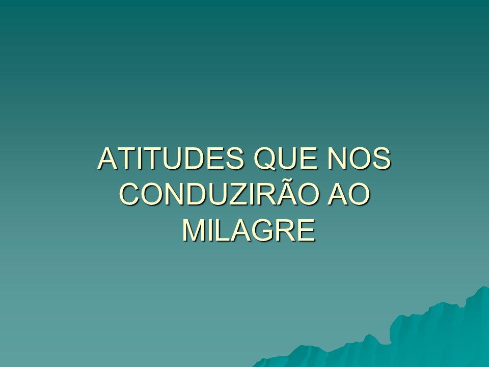 ATITUDES QUE NOS CONDUZIRÃO AO MILAGRE