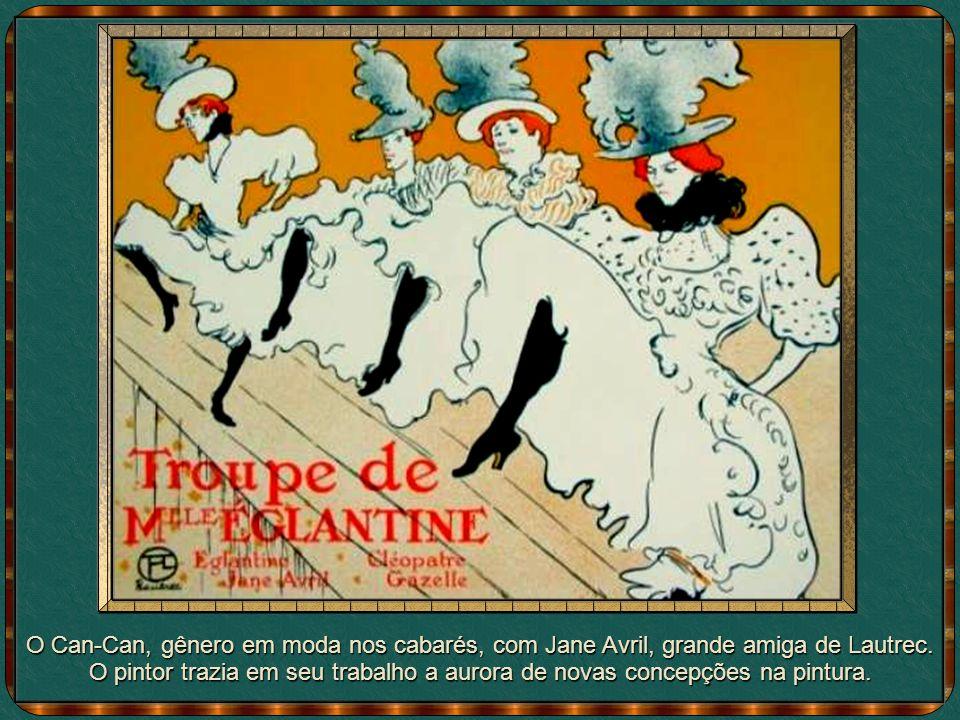 O Can-Can, gênero em moda nos cabarés, com Jane Avril, grande amiga de Lautrec.