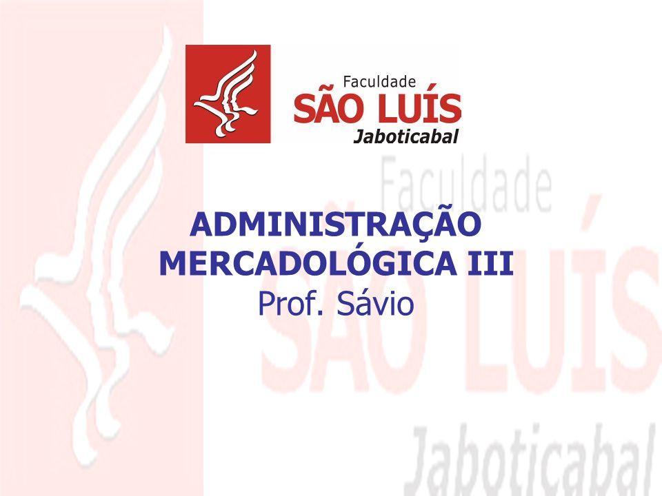 ADMINISTRAÇÃO MERCADOLÓGICA III Prof. Sávio