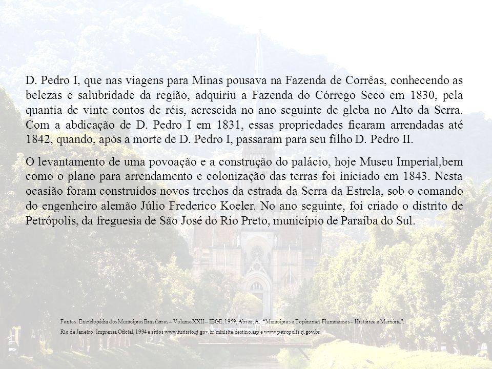 D. Pedro I, que nas viagens para Minas pousava na Fazenda de Corrêas, conhecendo as belezas e salubridade da região, adquiriu a Fazenda do Córrego Seco em 1830, pela quantia de vinte contos de réis, acrescida no ano seguinte de gleba no Alto da Serra. Com a abdicação de D. Pedro I em 1831, essas propriedades ficaram arrendadas até 1842, quando, após a morte de D. Pedro I, passaram para seu filho D. Pedro II.