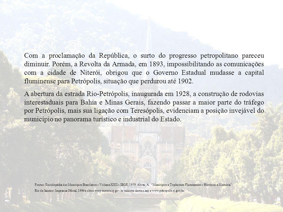 Com a proclamação da República, o surto do progresso petropolitano pareceu diminuir. Porém, a Revolta da Armada, em 1893, impossibilitando as comunicações com a cidade de Niterói, obrigou que o Governo Estadual mudasse a capital fluminense para Petrópolis, situação que perdurou até 1902.