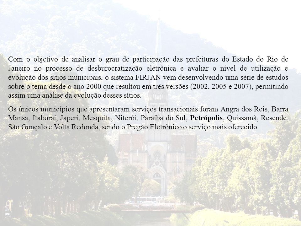 Com o objetivo de analisar o grau de participação das prefeituras do Estado do Rio de Janeiro no processo de desburocratização eletrônica e avaliar o nível de utilização e evolução dos sítios municipais, o sistema FIRJAN vem desenvolvendo uma série de estudos sobre o tema desde o ano 2000 que resultou em três versões (2002, 2005 e 2007), permitindo assim uma análise da evolução desses sítios.