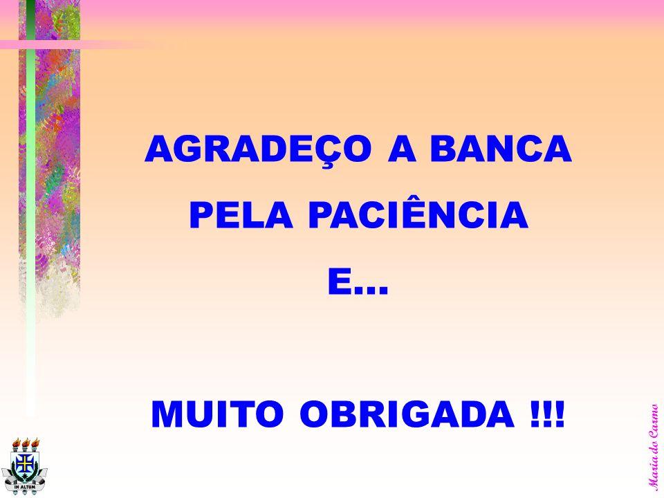 AGRADEÇO A BANCA PELA PACIÊNCIA E... MUITO OBRIGADA !!!