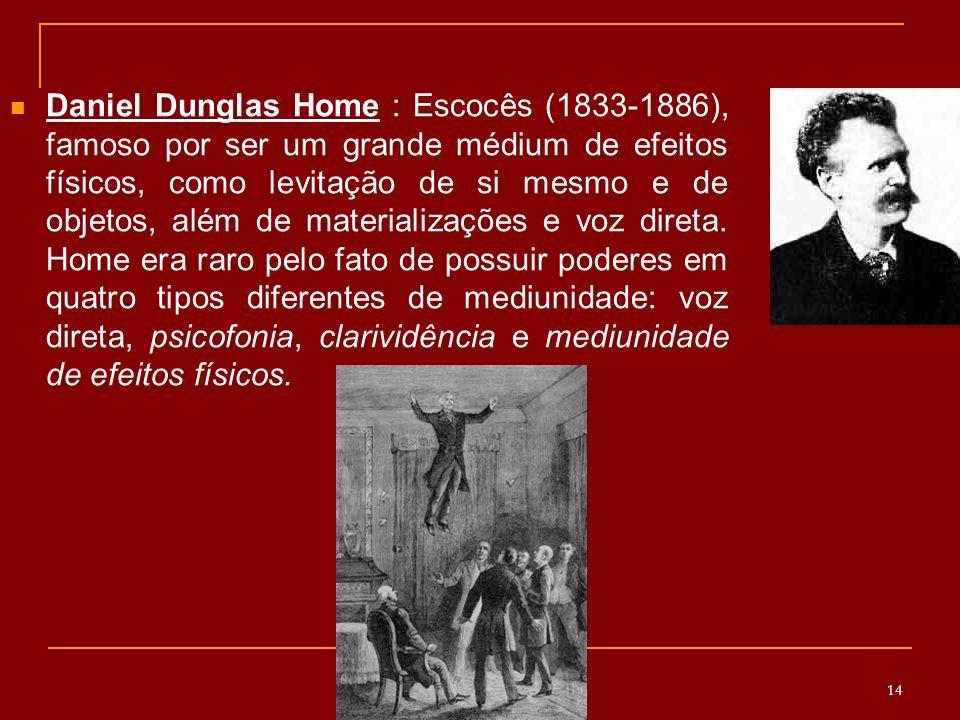 Daniel Dunglas Home : Escocês (1833-1886), famoso por ser um grande médium de efeitos físicos, como levitação de si mesmo e de objetos, além de materializações e voz direta.