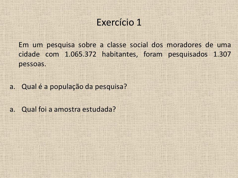 Exercício 1Em um pesquisa sobre a classe social dos moradores de uma cidade com 1.065.372 habitantes, foram pesquisados 1.307 pessoas.