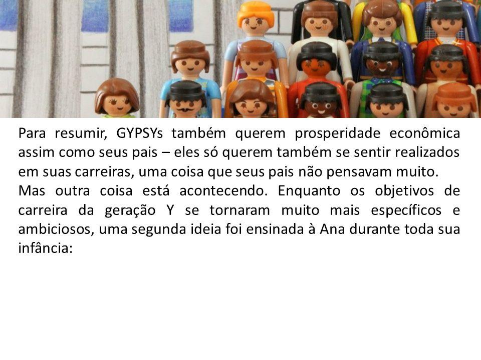 Para resumir, GYPSYs também querem prosperidade econômica assim como seus pais – eles só querem também se sentir realizados em suas carreiras, uma coisa que seus pais não pensavam muito.