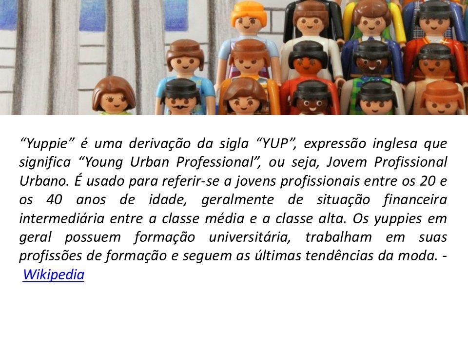 Yuppie é uma derivação da sigla YUP , expressão inglesa que significa Young Urban Professional , ou seja, Jovem Profissional Urbano.