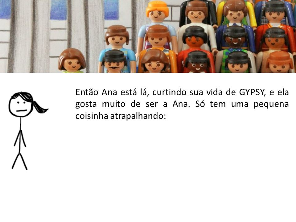 Então Ana está lá, curtindo sua vida de GYPSY, e ela gosta muito de ser a Ana.