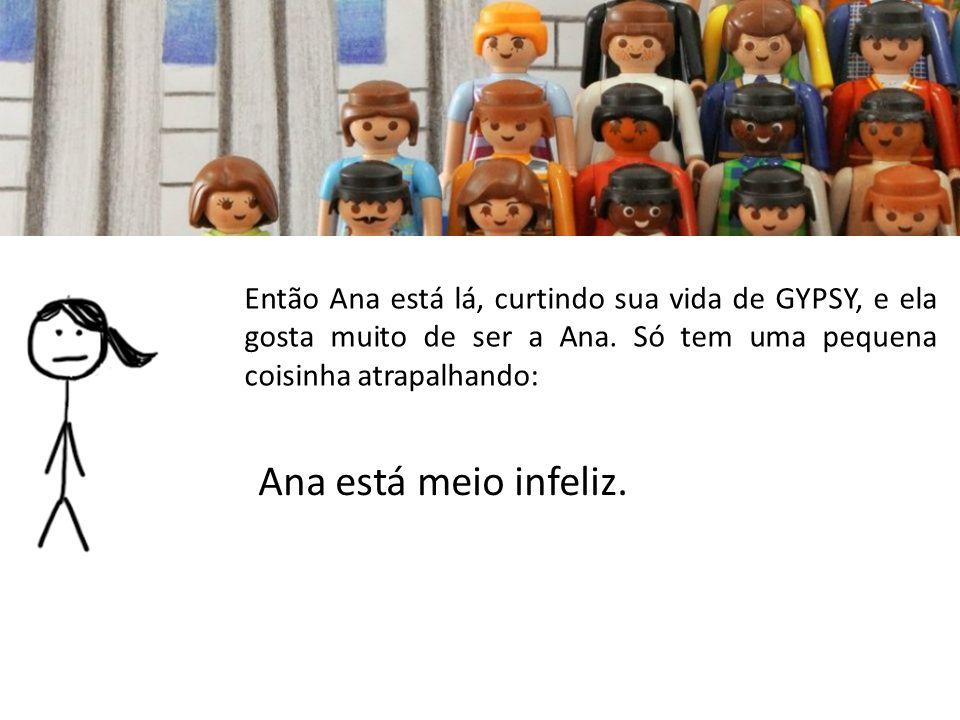 Então Ana está lá, curtindo sua vida de GYPSY, e ela gosta muito de ser a Ana. Só tem uma pequena coisinha atrapalhando:
