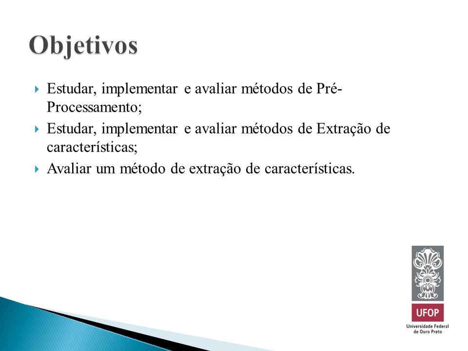Objetivos Estudar, implementar e avaliar métodos de Pré- Processamento; Estudar, implementar e avaliar métodos de Extração de características;