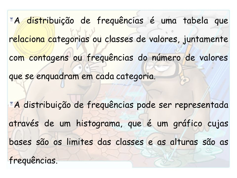 A distribuição de frequências é uma tabela que relaciona categorias ou classes de valores, juntamente com contagens ou frequências do número de valores que se enquadram em cada categoria.