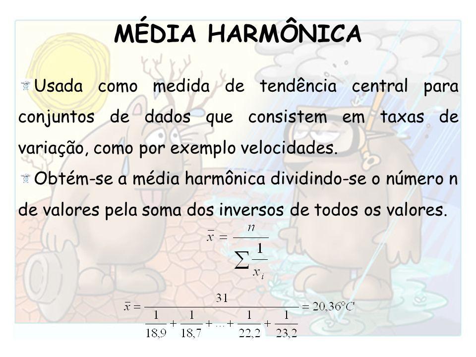 MÉDIA HARMÔNICA Usada como medida de tendência central para conjuntos de dados que consistem em taxas de variação, como por exemplo velocidades.