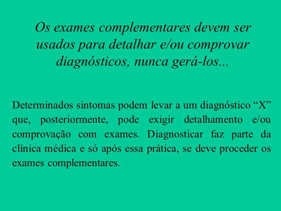 Os exames complementares devem ser usados para detalhar e/ou comprovar diagnósticos, nunca gerá-los...