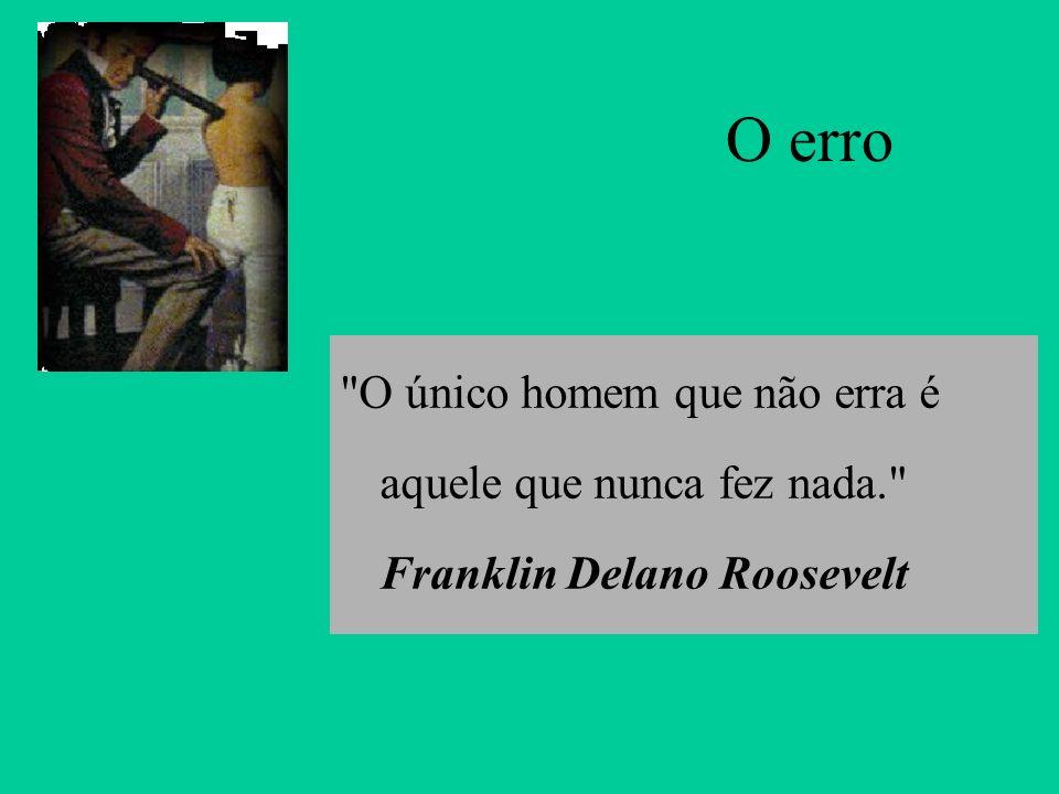 O erro O único homem que não erra é aquele que nunca fez nada. Franklin Delano Roosevelt