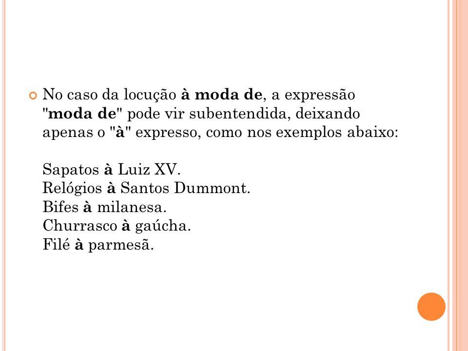 No caso da locução à moda de, a expressão moda de pode vir subentendida, deixando apenas o à expresso, como nos exemplos abaixo: Sapatos à Luiz XV.