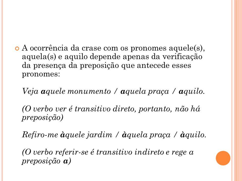 A ocorrência da crase com os pronomes aquele(s), aquela(s) e aquilo depende apenas da verificação da presença da preposição que antecede esses pronomes: Veja aquele monumento / aquela praça / aquilo.