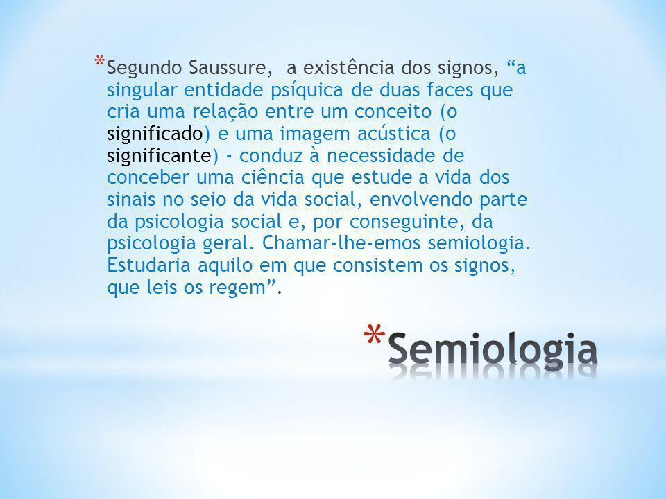 Segundo Saussure, a existência dos signos, a singular entidade psíquica de duas faces que cria uma relação entre um conceito (o significado) e uma imagem acústica (o significante) - conduz à necessidade de conceber uma ciência que estude a vida dos sinais no seio da vida social, envolvendo parte da psicologia social e, por conseguinte, da psicologia geral. Chamar-lhe-emos semiologia. Estudaria aquilo em que consistem os signos, que leis os regem .