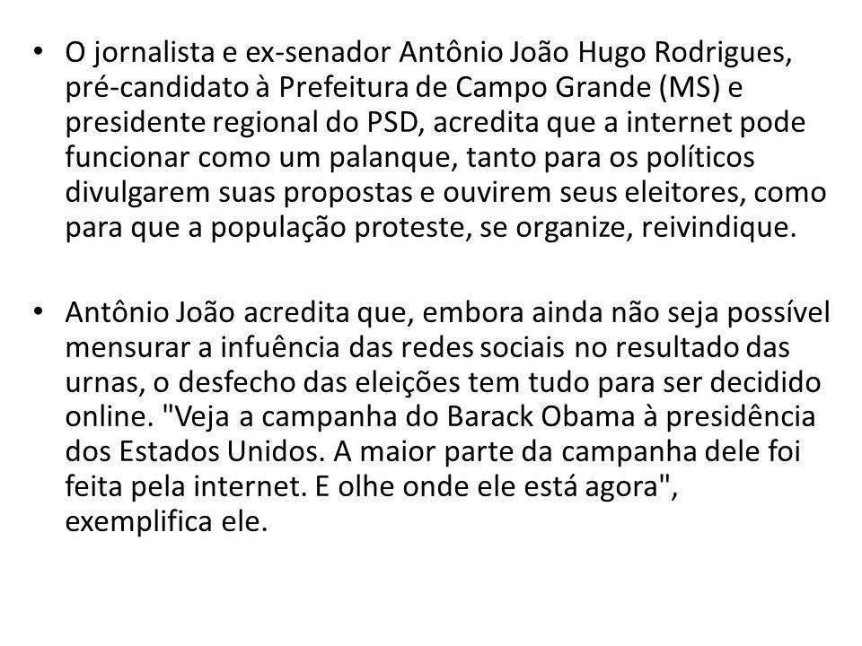 O jornalista e ex-senador Antônio João Hugo Rodrigues, pré-candidato à Prefeitura de Campo Grande (MS) e presidente regional do PSD, acredita que a internet pode funcionar como um palanque, tanto para os políticos divulgarem suas propostas e ouvirem seus eleitores, como para que a população proteste, se organize, reivindique.