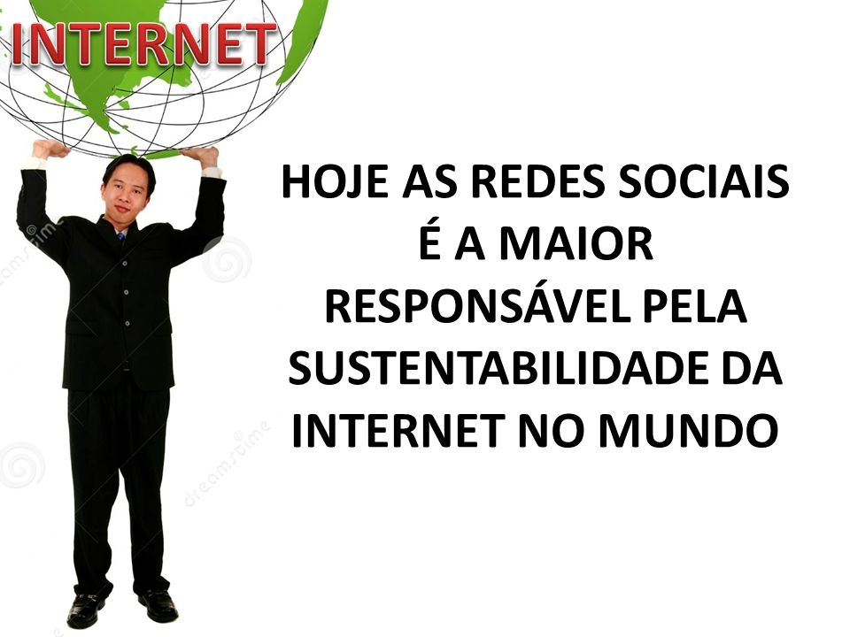INTERNET HOJE AS REDES SOCIAIS É A MAIOR RESPONSÁVEL PELA SUSTENTABILIDADE DA INTERNET NO MUNDO