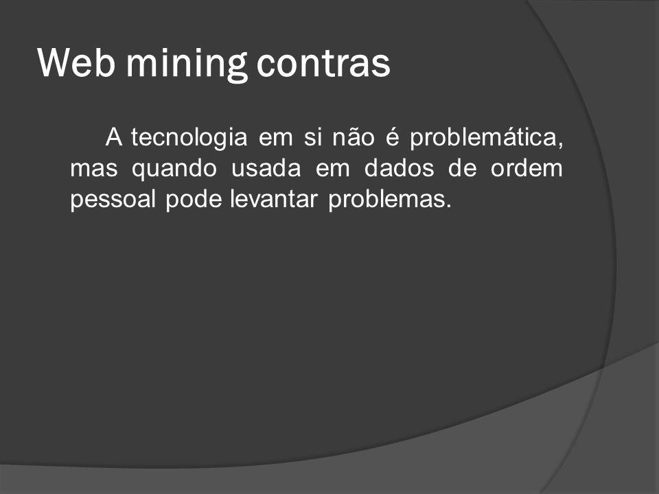 Web mining contras A tecnologia em si não é problemática, mas quando usada em dados de ordem pessoal pode levantar problemas.