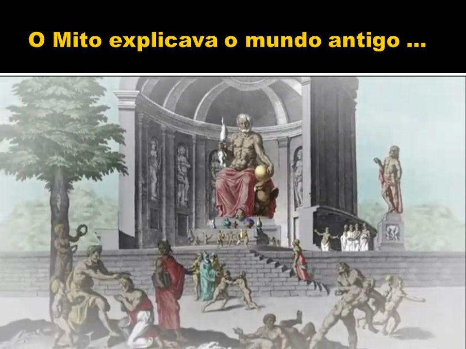 O Mito explicava o mundo antigo ...