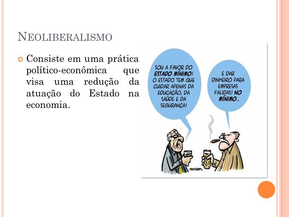 Neoliberalismo Consiste em uma prática político-econômica que visa uma redução da atuação do Estado na economia.