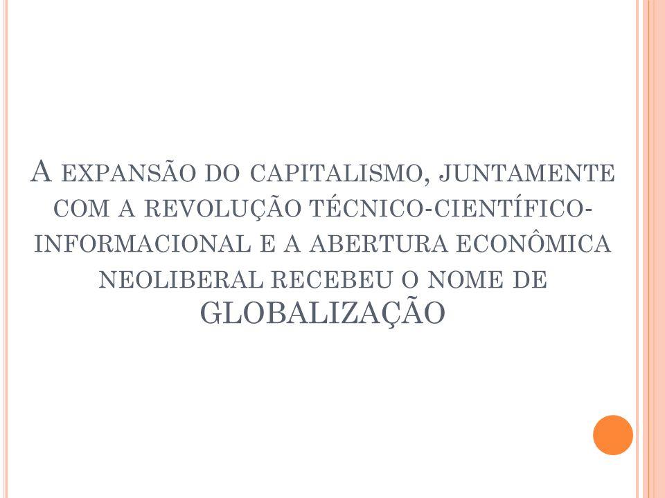 A expansão do capitalismo, juntamente com a revolução técnico-científico-informacional e a abertura econômica neoliberal recebeu o nome de GLOBALIZAÇÃO