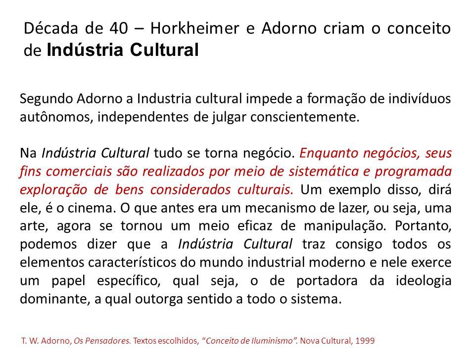 Década de 40 – Horkheimer e Adorno criam o conceito de Indústria Cultural