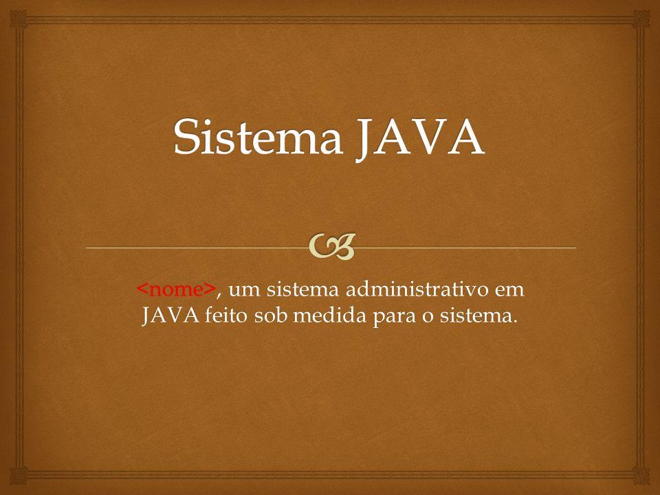 Sistema JAVA <nome>, um sistema administrativo em JAVA feito sob medida para o sistema.