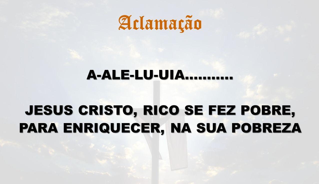 Aclamação A-ALE-LU-UIA……….. JESUS CRISTO, RICO SE FEZ POBRE,